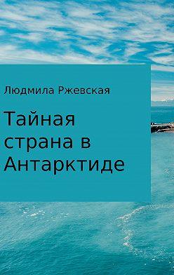 Людмила Ржевская - Тайная страна в Антарктиде