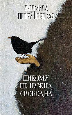Людмила Петрушевская - Никому не нужна. Свободна (сборник)