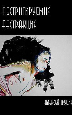 Алексей Труцин - Абстрагируемая Абстракция