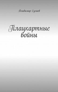 Владимир Сулаев - Плацкартные войны. Гражданская война между Людьми и быдлом