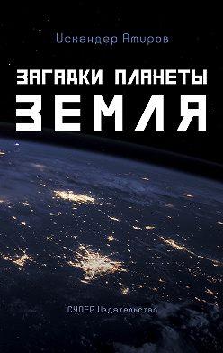 Искандер Амиров - Загадки планеты Земля