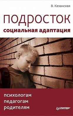 Валентина Казанская - Подросток: социальная адаптация. Книга для психологов, педагогов и родителей
