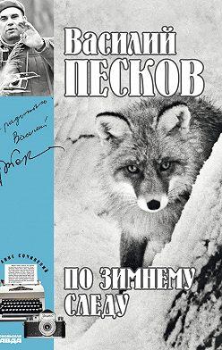 Василий Песков - Полное собрание сочинений. Том 7. По зимнему следу