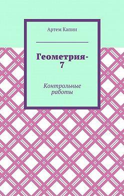 Артем Капин - Геометрия-7. Контрольные работы