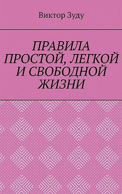 Виктор Зуду - ПРАВИЛА ПРОСТОЙ, ЛЕГКОЙ ИСВОБОДНОЙ ЖИЗНИ. ПОЗНАЙТЕ ПРАВИЛА И ЖИВИТЕ ПРАВИЛЬНО