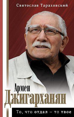 Святослав Тараховский - Армен Джигарханян: То, что отдал – то твое