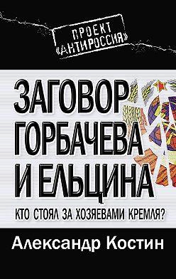 Александр Костин - Заговор Горбачева и Ельцина. Кто стоял за хозяевами Кремля?