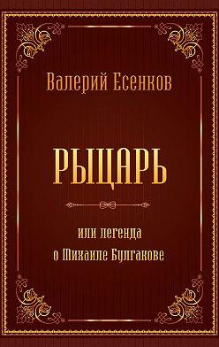 Валерий Есенков - Рыцарь, или Легенда о Михаиле Булгакове