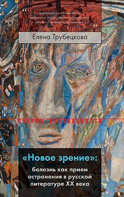 Елена Трубецкова - «Новое зрение»: болезнь как прием остранения в русской литературе XX века