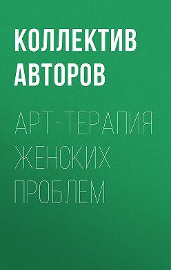 Коллектив авторов - Арт-терапия женских проблем