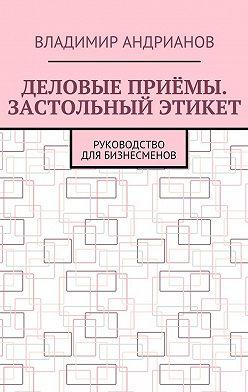 Владимир Андрианов - Деловые приёмы. Застольный этикет. Руководство для бизнесменов