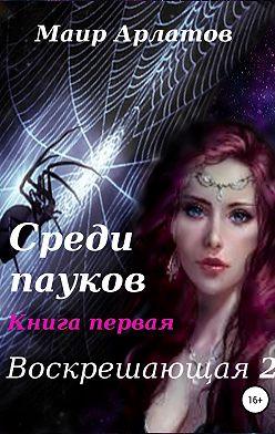 Маир Арлатов - Воскрешающая 2. Среди пауков. Книга первая