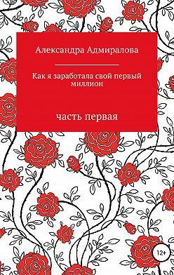 Александра Адмиралова - Как я заработала свой первый миллион. Роман в стихах