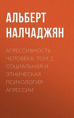 Альберт Налчаджян - Агрессивность человека. Том 2. Социальная и этническая психология агрессии