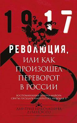 Дмитрий Дубенский - Революция, или Как произошел переворот в России