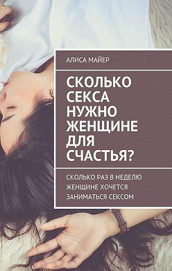 Алиса Майер - Сколько секса нужно женщине длясчастья? Сколько раз внеделю женщине хочется заниматься сексом