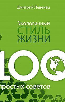 Дмитрий Левенец - Экологичный стиль жизни. 100простых советов