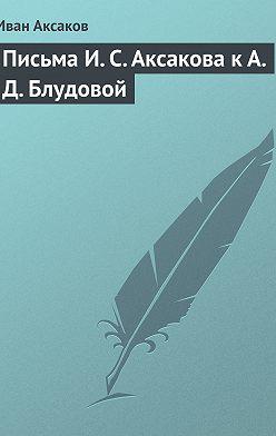 Иван Аксаков - Письма И.С.Аксакова к А.Д.Блудовой