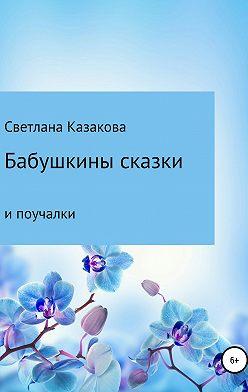 Светлана Казакова - Бабушкины сказки и поучалки