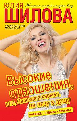 Юлия Шилова - Высокие отношения, или Залезая в карман, не лезу в душу