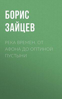 Борис Зайцев - Река времен. От Афона до Оптиной Пустыни