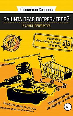 Станислав Сазонов - Защита прав потребителей в Санкт-Петербурге – бесплатная книга-консультация от юриста