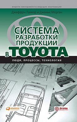 Джеффри Лайкер - Система разработки продукции в Toyota. Люди, процессы, технология