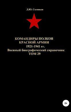 Денис Соловьев - Командиры полков Красной Армии 1921-1941 гг. Том 29