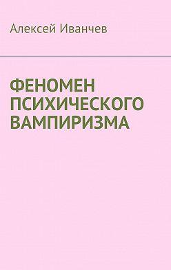 Алексей Иванчев - Феномен психического вампиризма