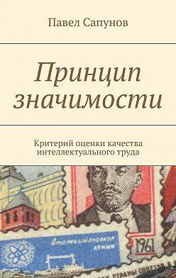 Павел Сапунов - Принцип значимости. Критерий оценки качества интеллектуального труда