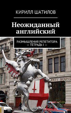 Кирилл Шатилов - Неожиданный английский. Размышления репетитора –ТетрадьI—