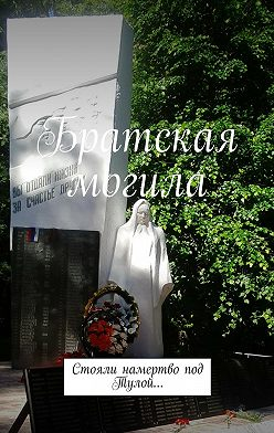 Наталья Козлова - Братская могила. Стояли намертво под Тулой…