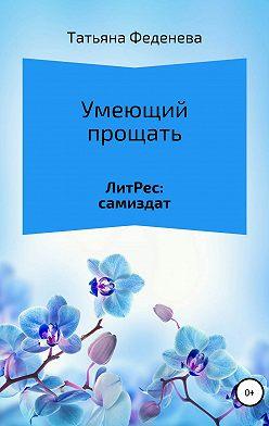 Татьяна Феденева - Умеющий прощать
