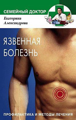 Екатерина Александрова - Язвенная болезнь. Профилактика и методы лечения