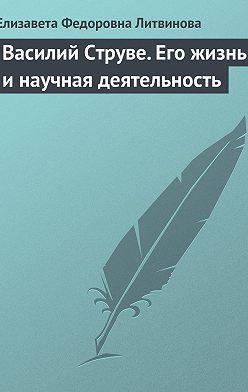 Елизавета Литвинова - Василий Струве. Его жизнь и научная деятельность