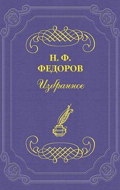 Николай Федоров - Недосказанное в этике «сверхчеловека»