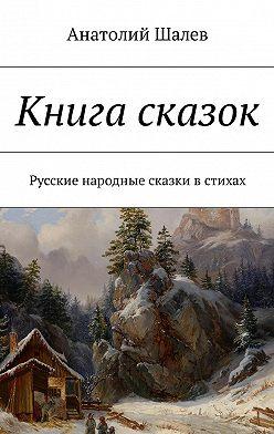 Анатолий Шалев - Книга сказок. Русские народные сказки в стихах