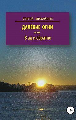 Сергей Михайлов - Далёкие огни, или В ад и обратно