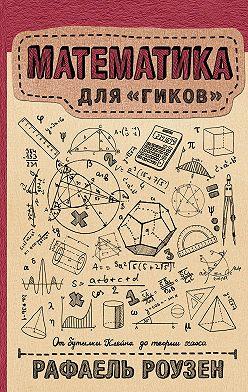 Рафаель Роузен - Математика для гиков