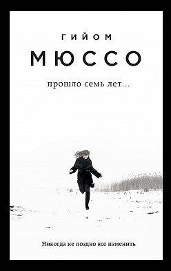Гийом Мюссо - Прошло семь лет…