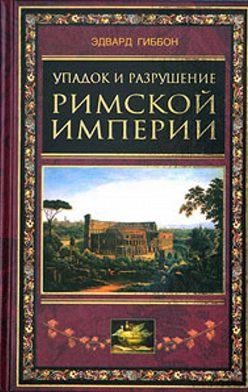 Эдвард Гиббон - Упадок и разрушение Римской империи (сокращенный вариант)