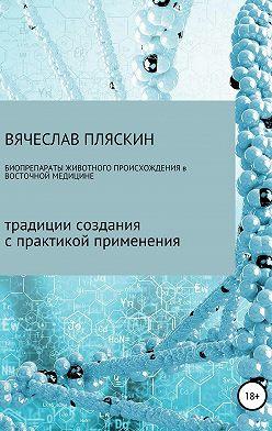 Вячеслав Пляскин - Биопрепараты животного происхождения в восточной медицине