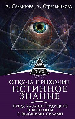 Лариса Секлитова - Откуда приходит истинное Знание. Предсказание будущего и контакты с Высшими силами