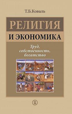Татьяна Коваль - Религия и экономика. Труд, собственность, богатство