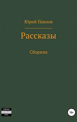 Юрий Павлов - Рассказы. Сборник