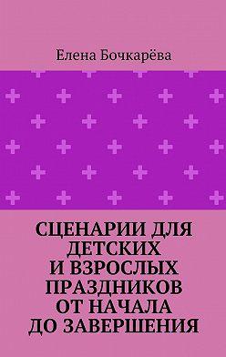 Елена Бочкарёва - Сценарии для детских ивзрослых праздников ОТНАЧАЛА ДО ЗАВЕРШЕНИЯ