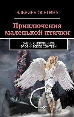 Эльвира Осетина - Приключения маленькой птички. Очень откровенное эротическое фэнтези
