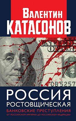 Валентин Катасонов - Россия ростовщическая. Банковские преступления от Российской Империи до Российской Федерации