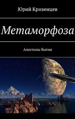Юрий Кривенцев - Метаморфоза. Апостолы бытия