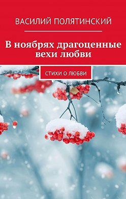 Василий Полятинский - Вноябрях драгоценные вехи любви. Стихи о любви